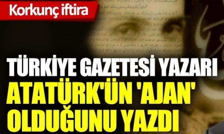 Türkiye Gazetesi Yazarı, Atatürk'ün 'Ajan' Olduğunu Yazdı!